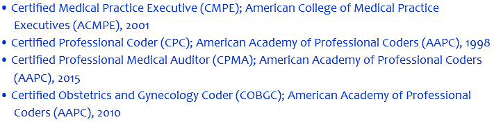 • Certified Medical Practice Executive (CMPE); American College of Medical Practice Executives (ACMPE), 2001 • Certified Professional Coder (CPC); American Academy of Professional Coders (AAPC), 1998 • Certified Professional Medical Auditor (CPMA); American Academy of Professional Coders (AAPC), 2015 • Certified Obstetrics and Gynecology Coder (COBGC); American Academy of Professional Coders (AAPC), 2010