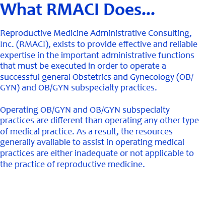 What RMACI Does... Reproductive Medicine Administrative Consulting, Inc. (RMACI), exists to provide effective and reliable expertise in the important administrative functions that must be executed in order to operate a successful general Obstetrics and Gynecology (OB/GYN) and OB/GYN subspecialty practices. Operating OB/GYN and OB/GYN subspecialty practices are different than operating any other type of medical practice. As a result, the resources generally available to assist in operating medical practices are either inadequate or not applicable to the practice of reproductive medicine.