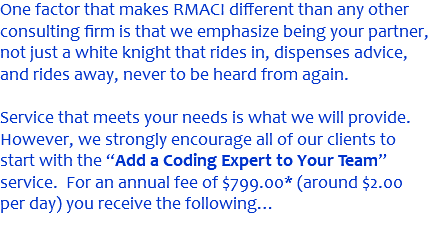 "One factor that makes RMACI different than any other consulting firm is that we emphasize being your partner, not just a white knight that rides in, dispenses advice, and rides away, never to be heard from again. Service that meets your needs is what we will provide. However, we strongly encourage all of our clients to start with the ""Add a Coding Expert to Your Team"" service. For an annual fee of $799.00* (around $2.00 per day) you receive the following…"