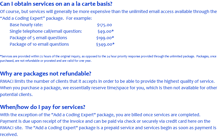 "Can I obtain services on an a la carte basis? Of course, but services will generally be more expensive than the unlimited email access available through the ""Add a Coding Expert"" package. For example: Base hourly rate: $175.00 Single telephone call/email question: $49.00* Package of 5 email questions $199.00* Package of 10 email questions $349.00* *Services are provided within 72 hours of the original inquiry, as opposed to the 24 hour priority response provided through the unlimited package. Packages, once purchased, are not refundable or prorated and are valid for one year. Why are packages not refundable? RMACI limits the number of clients that it accepts in order to be able to provide the highest quality of service. When you purchase a package, we essentially reserve time/space for you, which is then not available for other potential clients. When/how do I pay for services? With the exception of the ""Add a Coding Expert"" package, you are billed once services are completed. Payment is due upon receipt of the invoice and can be paid via check or securely via credit card here on the RMACI site. The ""Add a Coding Expert"" package is a prepaid service and services begin as soon as payment is received."
